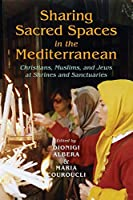 Sharing Sacred Spaces in the Mediterranean: Christians, Muslims, and Jews at Shrines and Sanctuaries (New Anthropologies of Europe)