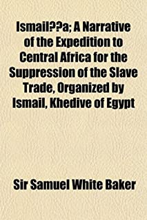 Ismaila-A; A Narrative of the Expedition to Central Africa for the Suppression of the Slave Trade, Organized by Ismail, Kh...