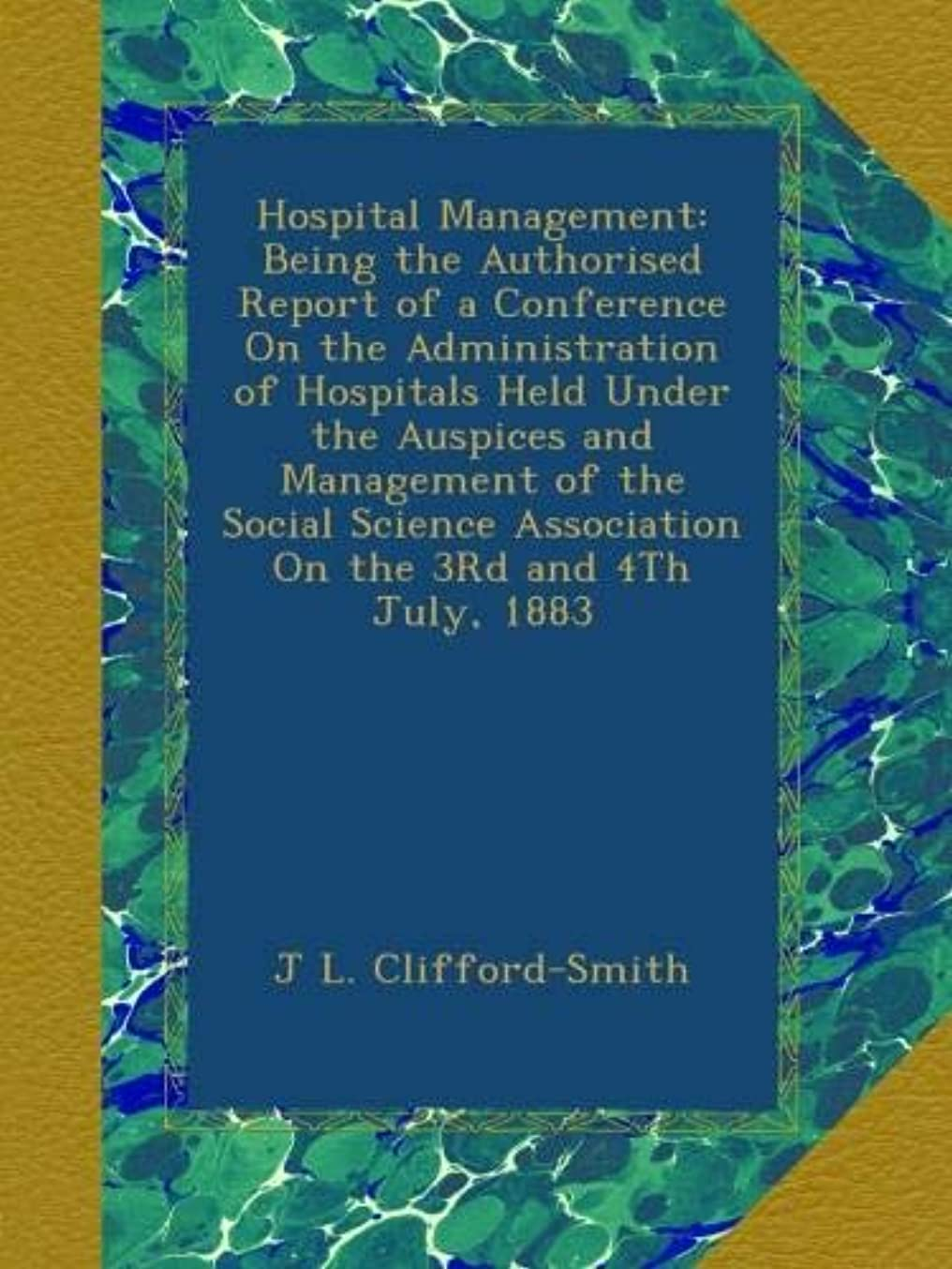 普及支配的王位Hospital Management: Being the Authorised Report of a Conference On the Administration of Hospitals Held Under the Auspices and Management of the Social Science Association On the 3Rd and 4Th July, 1883