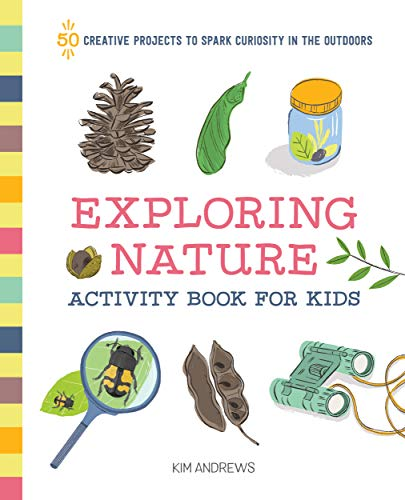Exploring Nature Activity Book for Kids: 50 Creative Projects to Spark Curiosity in the Outdoors...