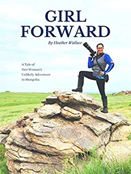 Girl Forward: A Tale of One Woman's Unlikely Adventure in Mongolia by [Heather Wallace]