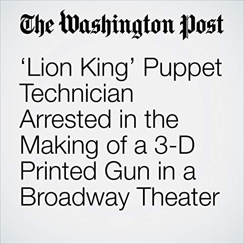 'Lion King' Puppet Technician Arrested in the Making of a 3-D Printed Gun in a Broadway Theater copertina