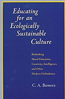 Educating for an Ecologically Sustainable Culture: Rethinking Moral Education, Creativity, Intelligence, and Other Modern Orthodoxies (SUNY series in Environmental Public Policy)