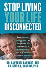 Stop Living Your Life Disconnected: How Treating Hearing Loss can change your life, maintain your independence, and may re...