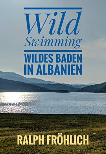 Wild Swimming - Wildes Baden in Albanien: 25 tolle Badeplätze im Meer, in Flüssen und Bächen, in Seen und unter Wasserfälle