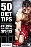 50 Consejos de dieta para MMA y deportes de combate: Una dieta de MMA y el libro Nutrición para ayudarle a dieta, hacer el peso, obtener el máximo provecho de su entrenamiento MMA