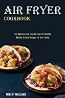 Air Fryer Cookbook: Healthy & Quick Recipes for Your Family (50+ Delicious and Easy Air Fryer for Healthy)