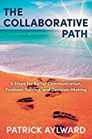The Collaborative Path: 6 Steps for Better Communication, Problem-Solving, and Decision-Making