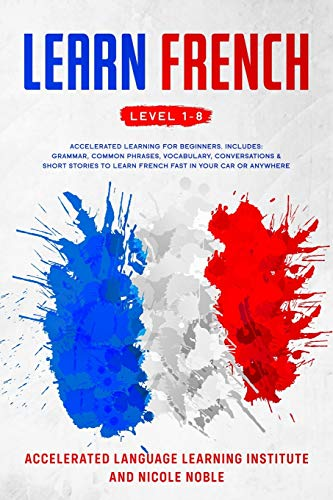 Learn French: Accelerated Learning for Beginners. Includes: Grammar, Common Phrases, Vocabulary, Conversations & Short Stories to Learn French Fast in ... Anywhere. Perfect for Travel! Level 1 to 8