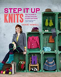 Step It Up Knits: Take Your Skills to the Next Level with 25 Quick and Stylish Projects by [Vickie Howell, Jody Horton]