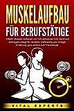 MUSKELAUFBAU FÜR BERUFSTÄTIGE: Effektiv Muskeln aufbauen und Fett verbrennen trotz Beruf und...