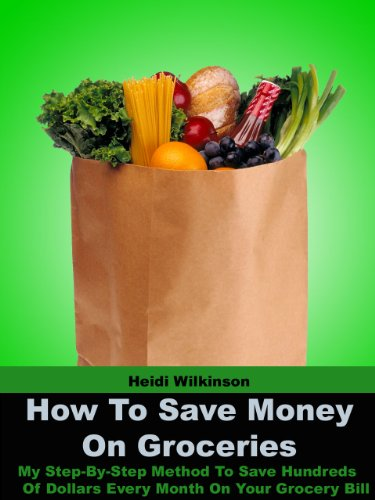 How To Save Money On Groceries - My Step-By-Step Method To Save Hundreds Of Dollars Every Month On Your Grocery Bill (English Edition)