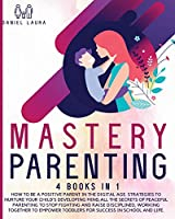 Mastery Parenting: How to Be a Positive Parent in the Digital Age. Strategies to Nurture Your Child's Developing Mind, All the Secrets of Peaceful ... to Empower toddlers for Success in School