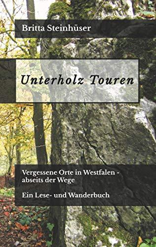 Unterholz Touren: Vergessene Orte in Westfalen - abseits der Wege. Ein Lese- und Wanderbuch