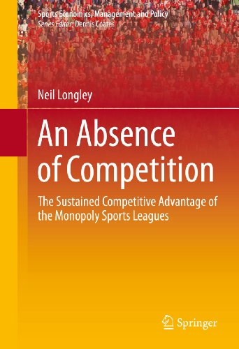 An Absence of Competition: The Sustained Competitive Advantage of the Monopoly Sports Leagues (Sports Economics, Management and Policy Book 5) (English Edition)