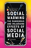 Social Warming: The Dangerous and Polarising Effects of Social Media