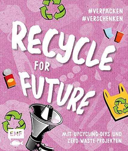 Recycle for Future –Nachhaltig dekorieren und aufbewahren: Der Easy-Einstieg!: Mit Upcycling-DIYs und Zero-Waste-Projekten