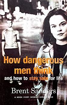 How Dangerous Men Think: and how to stay safe for life by [Brent Sanders]