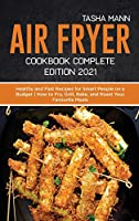 Air fryer Cookbook Complete Edition 2021: Healthy and Fast Recipes for Smart People on a Budget How to Fry, Grill, Bake, and Roast Your Favourite Meals