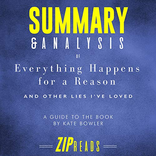 Summary & Analysis of Everything Happens for a Reason: And Other Lies I've Loved     A Guide to the Book by Kate Bowler              By:                                                                                                                                 ZIP Reads                               Narrated by:                                                                                                                                 Satauna Howery                      Length: 42 mins     Not rated yet     Overall 0.0