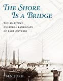 The Shore Is a Bridge: The Maritime Cultural Landscape of Lake Ontario (Ed Rachal Foundation Nautical Archaeology Series)