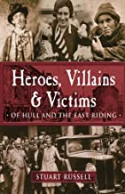 More Heroes, Villains & Victims of Hull and the East Riding