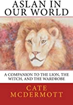 Aslan in Our World: A Companion to The Lion, the Witch, and the Wardrobe (Volume 1)