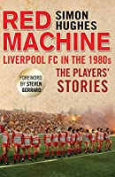 Red Machine: Liverpool FC in the 1980s: The Players' Stories