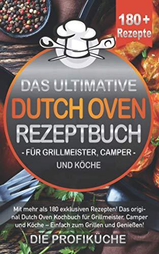 DAS ULTIMATIVE DUTCH OVEN REZEPTBUCH: Mit mehr als 180 exklusiven Rezepten! Das original Dutch Oven Kochbuch für Grillmeister, Camper und Köche - Einfach zum Grillen und Genießen!