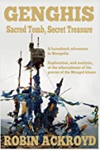 Genghis: Sacred Tomb, Secret Treasure: A Horseback Adventure in Mongolia. Exploration, and Analysis, of the Whereabouts of the Graves of the Mongol Khans
