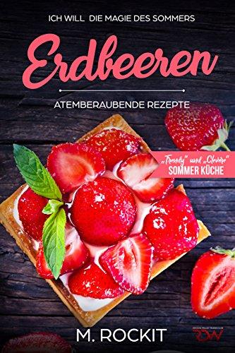 """Erdbeeren, Atemberaubende Rezepte,""""Trendy"""" und """"Clevere"""" Sommer Küche: ICH WILL die Magie des Sommers - 66 Rezepte zum Verlieben"""