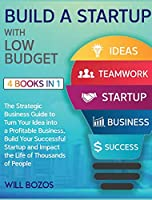 Build a Startup with Low-Budget [4 Books in 1]: The Strategic Business Guide to Turn Your Idea into a Profitable Business, Build Your Successful Startup and Impact the Life of Thousands of People