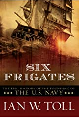 Six Frigates: The Epic History of the Founding of the U.S. Navy Kindle Edition