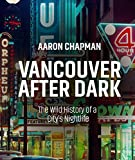 Vancouver After Dark: The Wild History of a City's Nightlife - Aaron Chapman