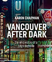 Vancouver After Dark: The Wild History of a City's Nightlife