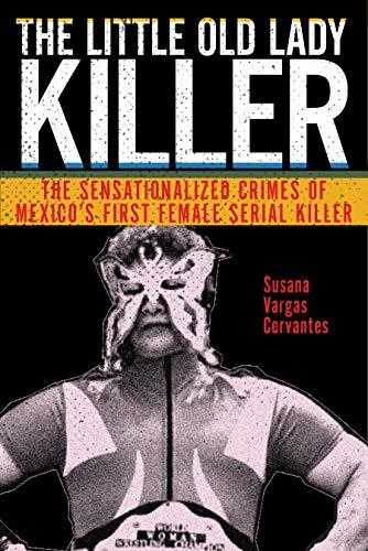 The Little Old Lady Killer: The Sensationalized Crimes of Mexico's First  Female Serial Killer (Alternative Criminology Book 20) (English Edition)  eBook : Cervantes, Susana Vargas: Amazon.com.mx: Tienda Kindle