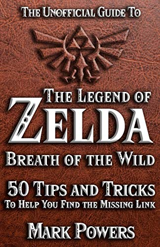 The Unofficial Guide to Legend of Zelda, Breath of the Wild: 50 Tips and Tricks to Help You Find the Missing Link (50 Tips and Tricks - The Unofficial Video Game Guide Series)