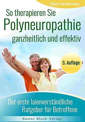 So therapieren Sie Polyneuropathie - ganzheitlich und effektiv: Der erste lainenverständliche Ratgeber für Betroffene