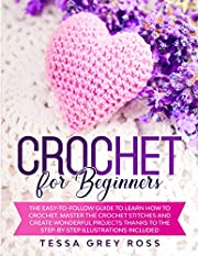 CROCHET FOR BEGINNERS: The Easy-to-Follow Guide to Learn How to Crochet. Master the Crochet Stitches and Create Wonderful Projects Thanks to the Step-By-Step Illustrations Included.
