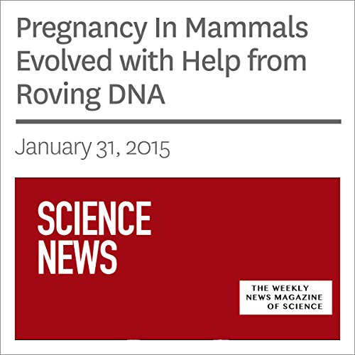Pregnancy In Mammals Evolved with Help from Roving DNA audiobook cover art