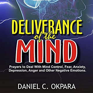 Deliverance of the Mind     Powerful Prayers to Deal with Mind Control, Fear, Anxiety, Depression, Anger and Other Negative Emotions - Gain Clarity & Peace of Mind - Manifest the Blessings of God              By:                                                                                                                                 Daniel C. Okpara                               Narrated by:                                                                                                                                 Warren Keyes                      Length: 2 hrs and 29 mins     Not rated yet     Overall 0.0
