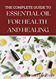 THE ESSENTIAL GUIDE TO ESSENTIAL OIL FOR HEALTH AND HEALING: A Essential Guide to Natural Healing with Essential Oils (English Edition)