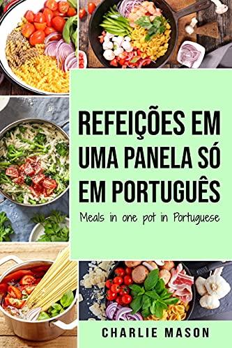 Refeições em uma panela só Em português/ Meals in one pot in Portuguese: Refeições deliciosas e nutritivas para todas as ocasiões