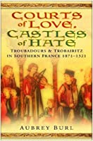 Courts of Love, Castles of Hate: Troubadours & Trobairitz in Southern France, 1071-1321