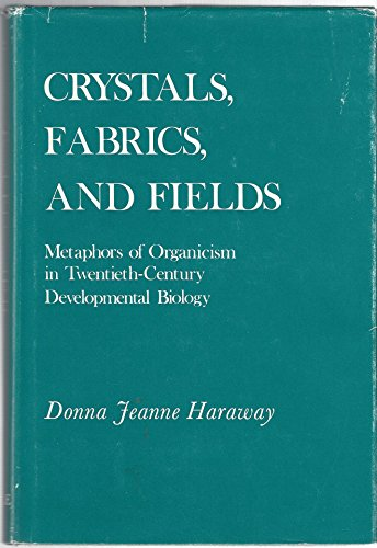 Crystals, Fabrics, and Fields: Metaphors of Organicism in Twentieth-Century Developmental Biology
