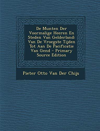 de Munten Der Voormalige Heeren En Steden Van Gelderland: Van de Vroegste Tijden Tot Aan de Pacificatie Van Gend - Primary Source Edition