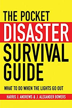 The Pocket Disaster Survival Guide: What to Do When the Lights Go Out by [Harris J. Andrews, J. Alexander Bowers]