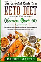 The Essential Guide to a Keto Diet for Women Over 60: Get in Shape with no effort! Includes an anti-inflammatory diet bonus to boost results and detox your body!