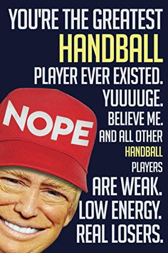 Funny TRUMP Notebook:. You're The Greatest  Handball player ever existed. YUUUUGE. Believe me, and all others  Handball players are WEAK. Low energy. ... 110 PAGES. 6x9, Soft Cover, Matte Finish.