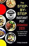 The STEP-BY-STEP INSTANT POT COOKBOOK 2021: Your Healthy Recipes for Beginners and Advanced Users